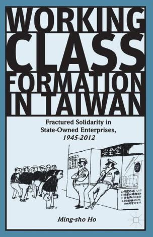 Working Class Formation in Taiwan Fractured Solidarity in State-Owned Enterprises, 1945-2012